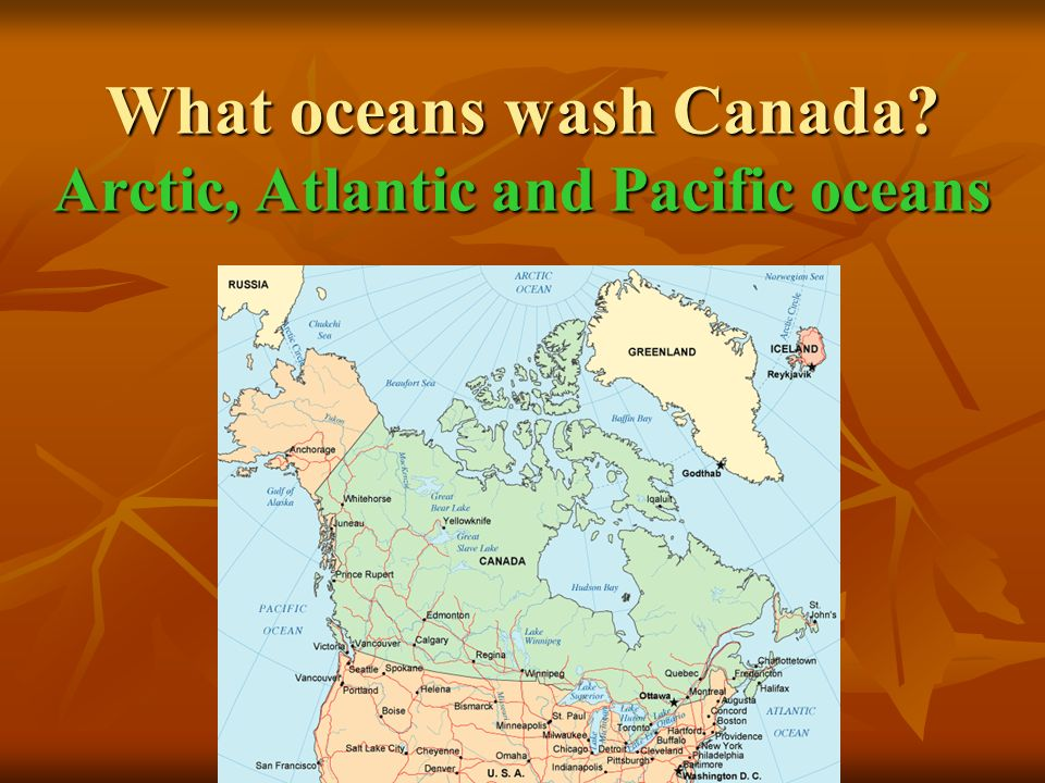 What oceans wash Canada Arctic, Atlantic and Pacific oceans