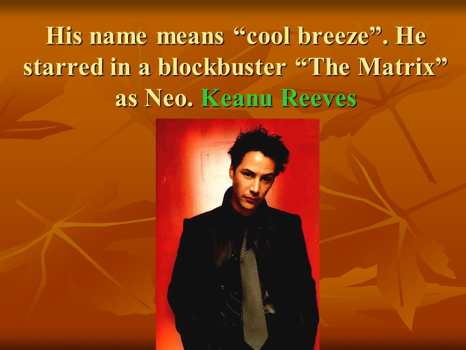 His name means cool breeze . He starred in a blockbuster The Matrix as Neo. Keanu Reeves