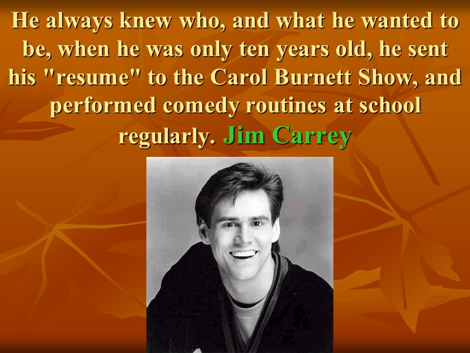 He always knew who, and what he wanted to be, when he was only ten years old, he sent his resume to the Carol Burnett Show, and performed comedy routines at school regularly.
