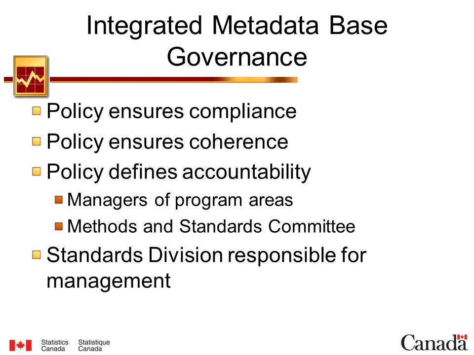Integrated Metadata Base Governance Policy ensures compliance Policy ensures coherence Policy defines accountability Managers of program areas Methods and Standards Committee Standards Division responsible for management