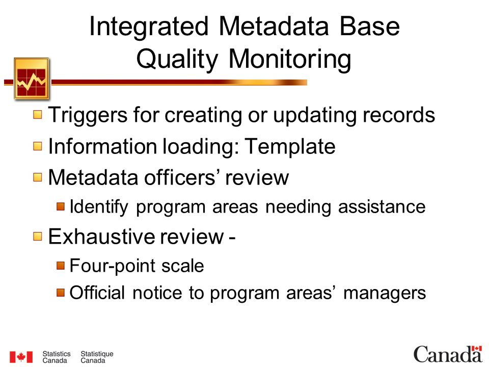 Integrated Metadata Base Quality Monitoring Triggers for creating or updating records Information loading: Template Metadata officers' review Identify program areas needing assistance Exhaustive review - Four-point scale Official notice to program areas' managers