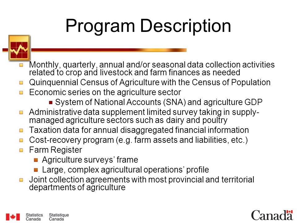 Program Description Monthly, quarterly, annual and/or seasonal data collection activities related to crop and livestock and farm finances as needed Quinquennial Census of Agriculture with the Census of Population Economic series on the agriculture sector System of National Accounts (SNA) and agriculture GDP Administrative data supplement limited survey taking in supply- managed agriculture sectors such as dairy and poultry Taxation data for annual disaggregated financial information Cost-recovery program (e.g.