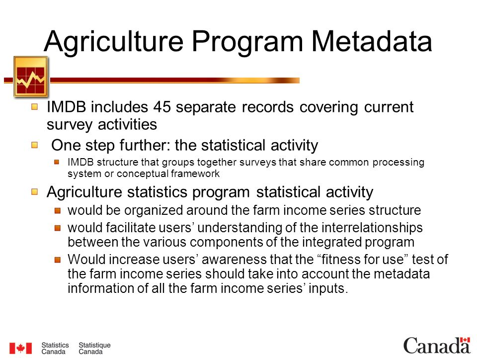 Agriculture Program Metadata IMDB includes 45 separate records covering current survey activities One step further: the statistical activity IMDB structure that groups together surveys that share common processing system or conceptual framework Agriculture statistics program statistical activity would be organized around the farm income series structure would facilitate users' understanding of the interrelationships between the various components of the integrated program Would increase users' awareness that the fitness for use test of the farm income series should take into account the metadata information of all the farm income series' inputs.