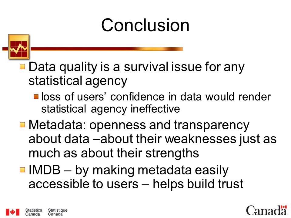 Conclusion Data quality is a survival issue for any statistical agency loss of users' confidence in data would render statistical agency ineffective Metadata: openness and transparency about data –about their weaknesses just as much as about their strengths IMDB – by making metadata easily accessible to users – helps build trust