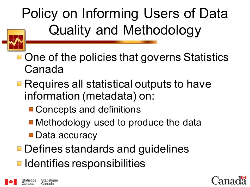 Policy on Informing Users of Data Quality and Methodology One of the policies that governs Statistics Canada Requires all statistical outputs to have information (metadata) on: Concepts and definitions Methodology used to produce the data Data accuracy Defines standards and guidelines Identifies responsibilities