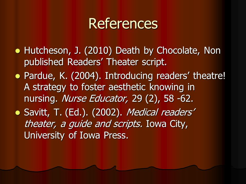 References Hutcheson, J. (2010) Death by Chocolate, Non published Readers' Theater script.