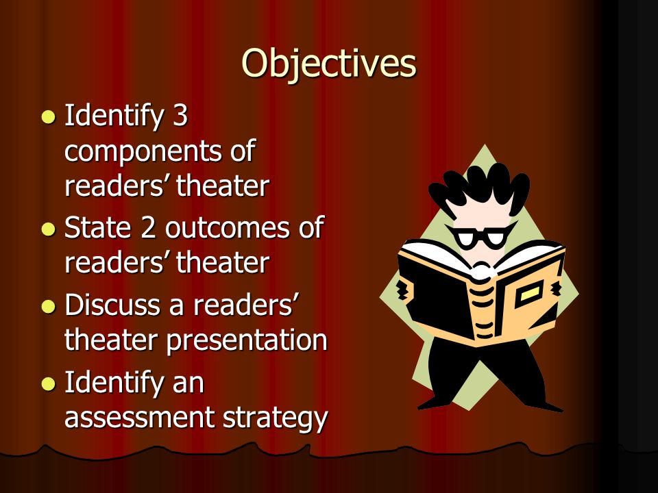 Objectives Identify 3 components of readers' theater Identify 3 components of readers' theater State 2 outcomes of readers' theater State 2 outcomes of readers' theater Discuss a readers' theater presentation Discuss a readers' theater presentation Identify an assessment strategy Identify an assessment strategy