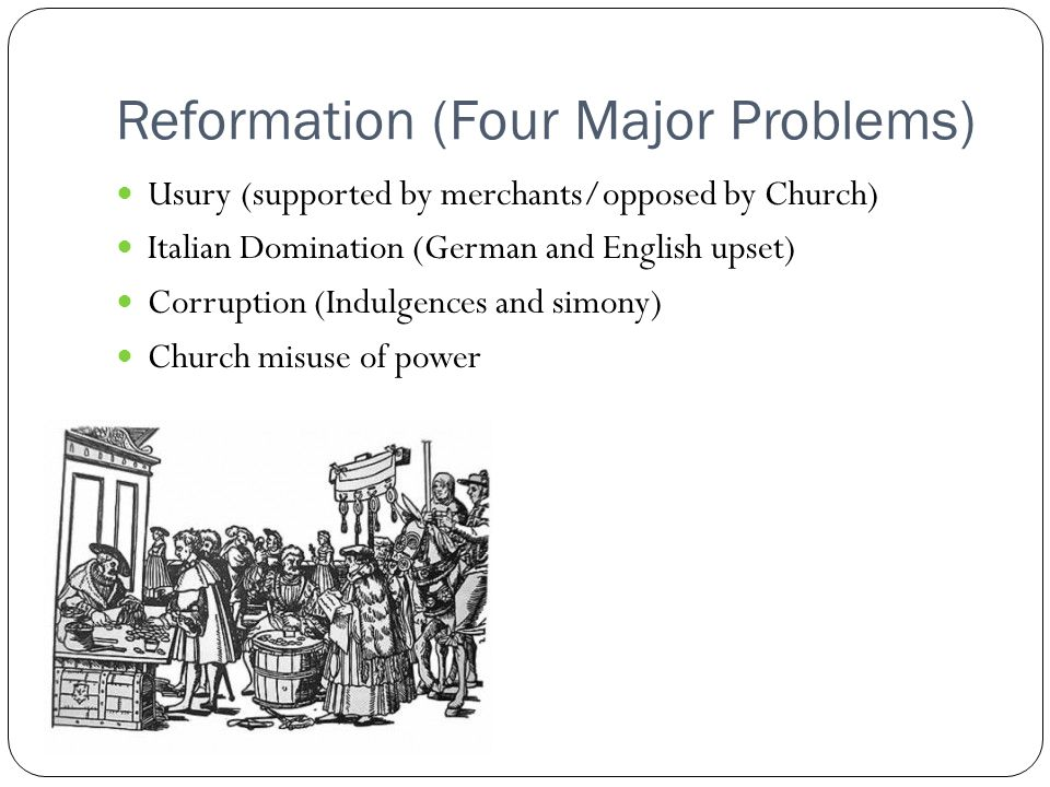 Reformation (Four Major Problems) Usury (supported by merchants/opposed by Church) Italian Domination (German and English upset) Corruption (Indulgences and simony) Church misuse of power