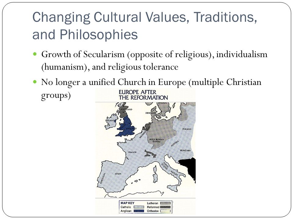 Changing Cultural Values, Traditions, and Philosophies Growth of Secularism (opposite of religious), individualism (humanism), and religious tolerance No longer a unified Church in Europe (multiple Christian groups)
