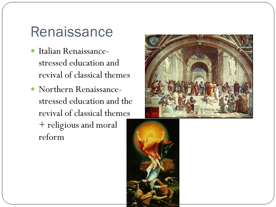 Renaissance Italian Renaissance- stressed education and revival of classical themes Northern Renaissance- stressed education and the revival of classical themes + religious and moral reform
