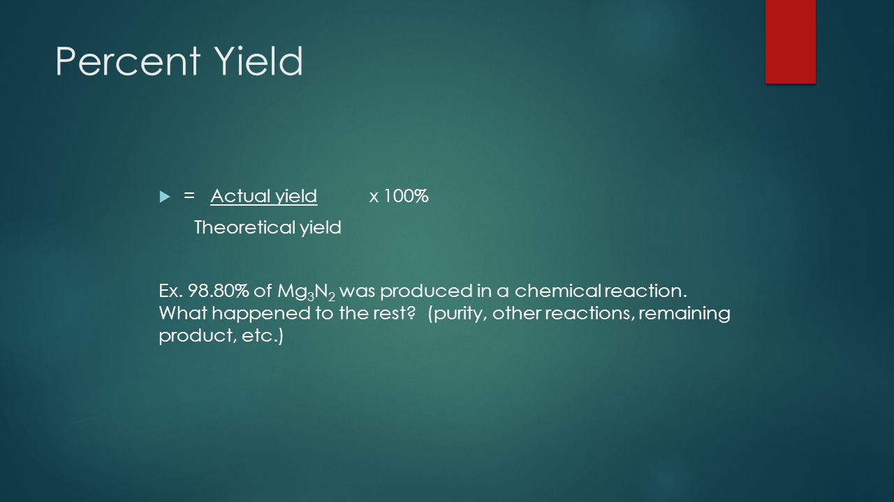 Percent Yield  = Actual yield x 100% Theoretical yield Ex.