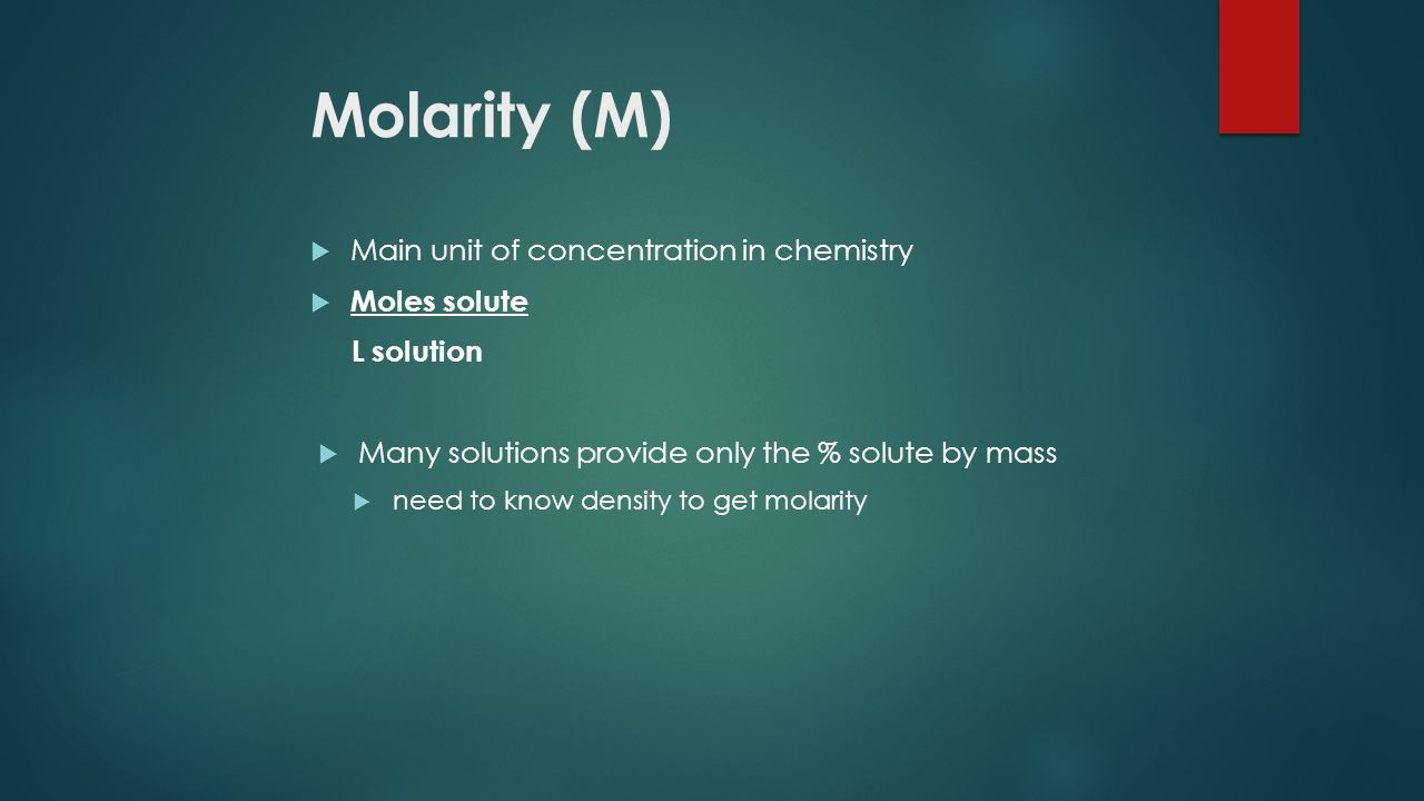 Molarity (M)  Main unit of concentration in chemistry  Moles solute L solution  Many solutions provide only the % solute by mass  need to know density to get molarity
