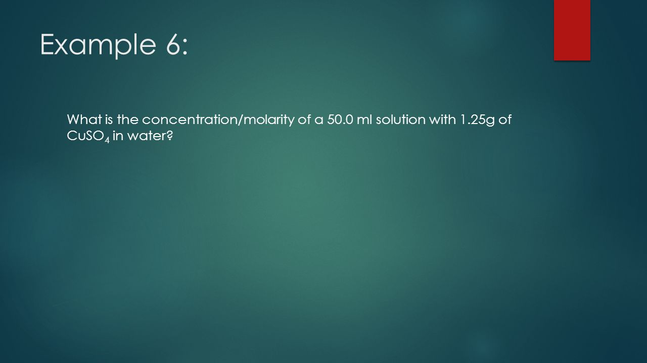 Example 6: What is the concentration/molarity of a 50.0 ml solution with 1.25g of CuSO 4 in water