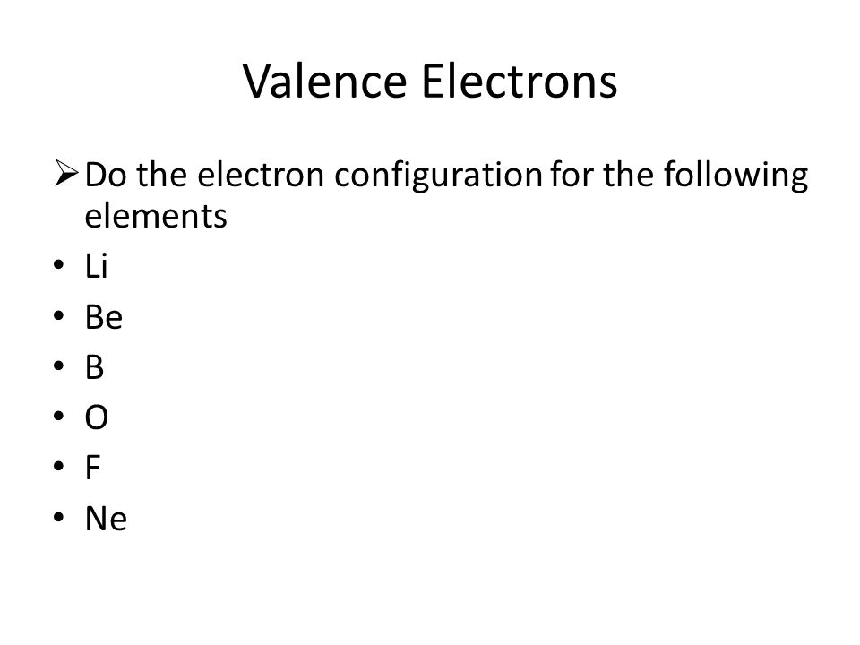 Valence Electrons  Do the electron configuration for the following elements Li Be B O F Ne