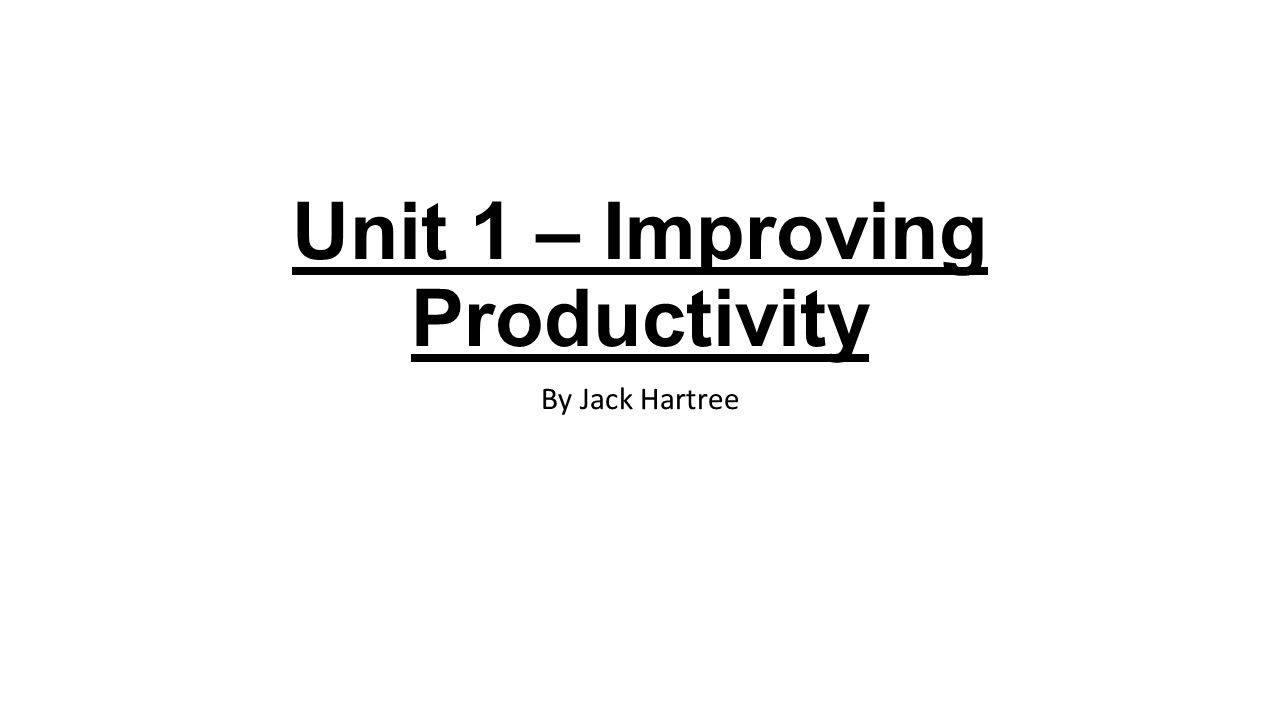 Unit 1 – Improving Productivity By Jack Hartree