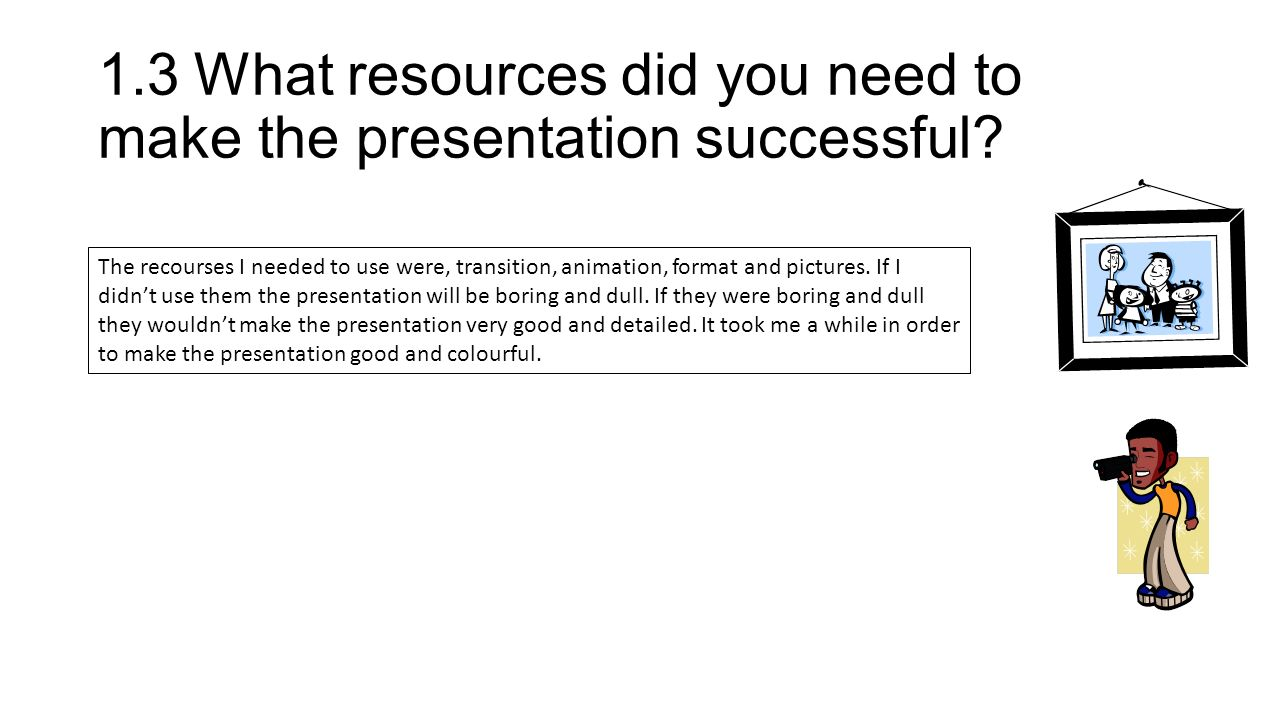1.3What resources did you need to make the presentation successful.