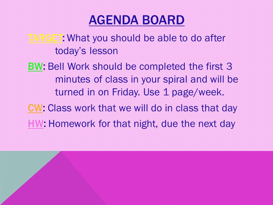 AGENDA BOARD TARGET: What you should be able to do after today's lesson BW: Bell Work should be completed the first 3 minutes of class in your spiral and will be turned in on Friday.