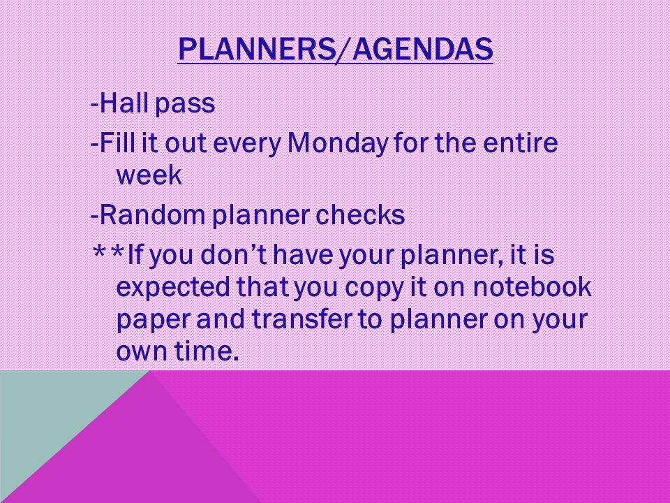 PLANNERS/AGENDAS -Hall pass -Fill it out every Monday for the entire week -Random planner checks **If you don't have your planner, it is expected that you copy it on notebook paper and transfer to planner on your own time.