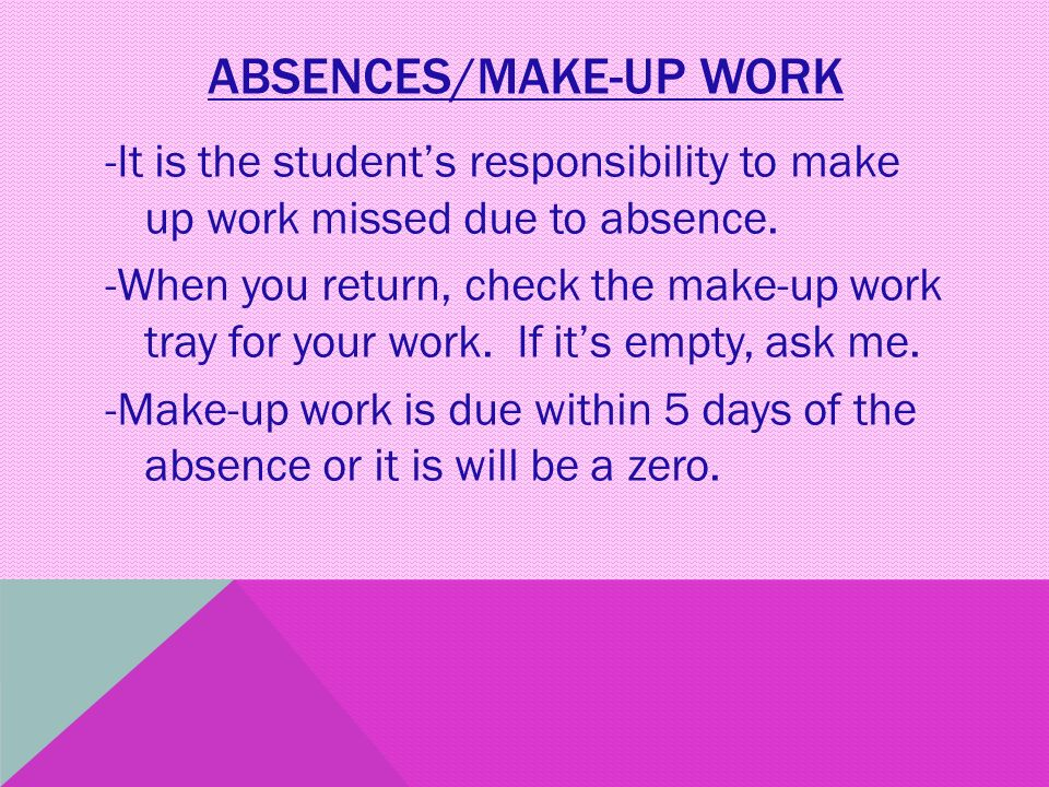 ABSENCES/MAKE-UP WORK -It is the student's responsibility to make up work missed due to absence.