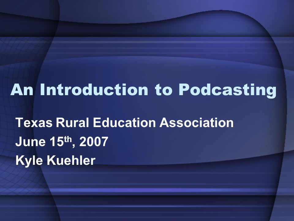 An Introduction to Podcasting Texas Rural Education Association June 15 th, 2007 Kyle Kuehler