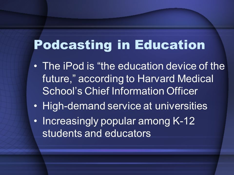 Podcasting in Education The iPod is the education device of the future, according to Harvard Medical School's Chief Information Officer High-demand service at universities Increasingly popular among K-12 students and educators