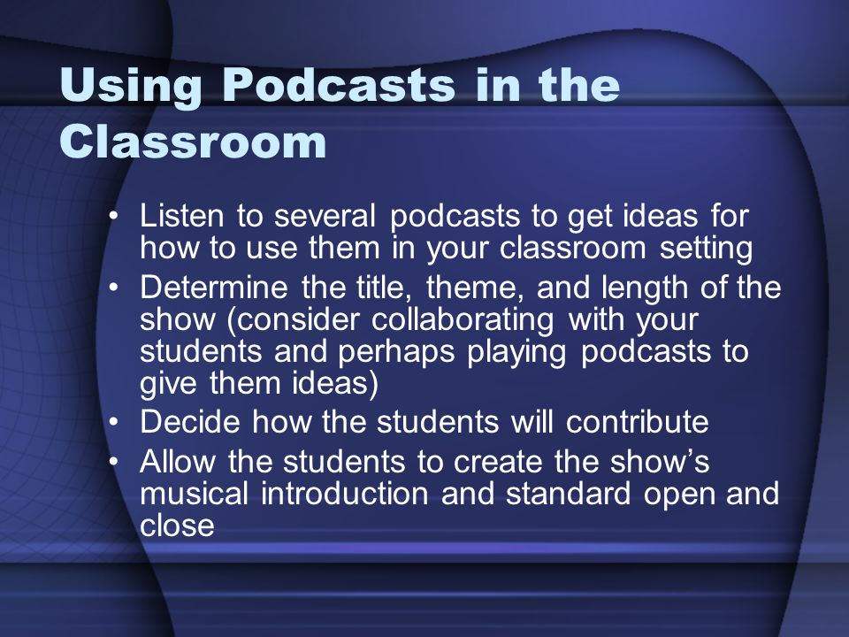 Using Podcasts in the Classroom Listen to several podcasts to get ideas for how to use them in your classroom setting Determine the title, theme, and length of the show (consider collaborating with your students and perhaps playing podcasts to give them ideas) Decide how the students will contribute Allow the students to create the show's musical introduction and standard open and close
