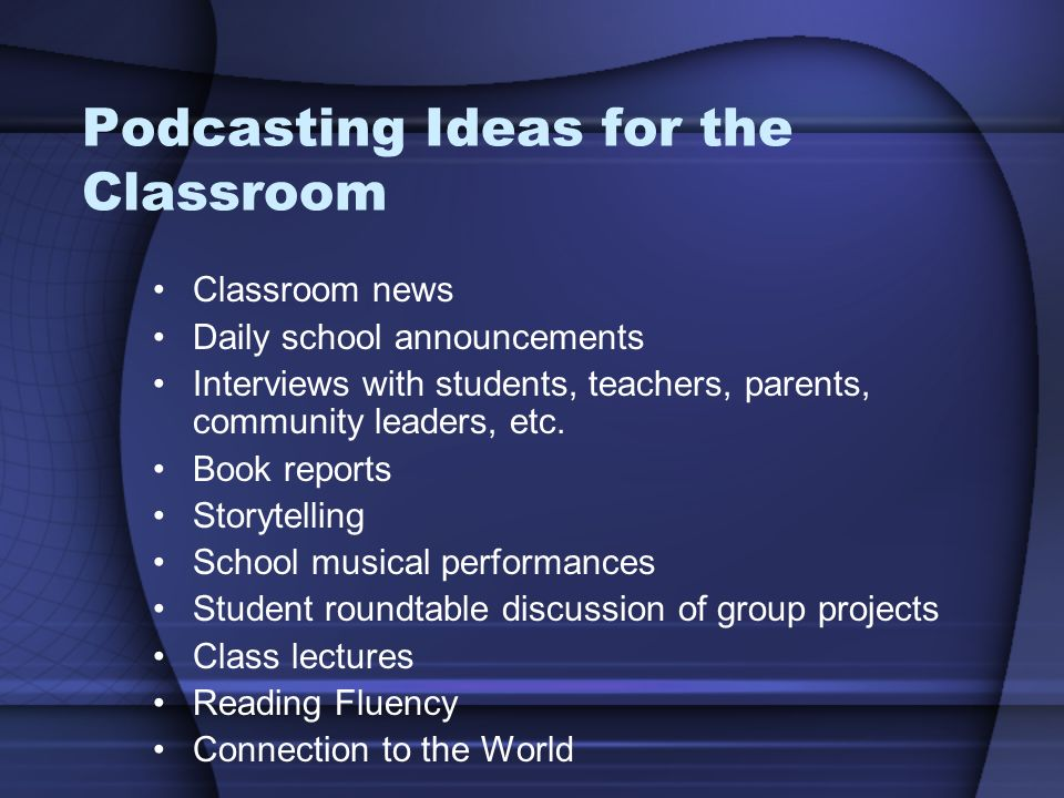 Podcasting Ideas for the Classroom Classroom news Daily school announcements Interviews with students, teachers, parents, community leaders, etc.
