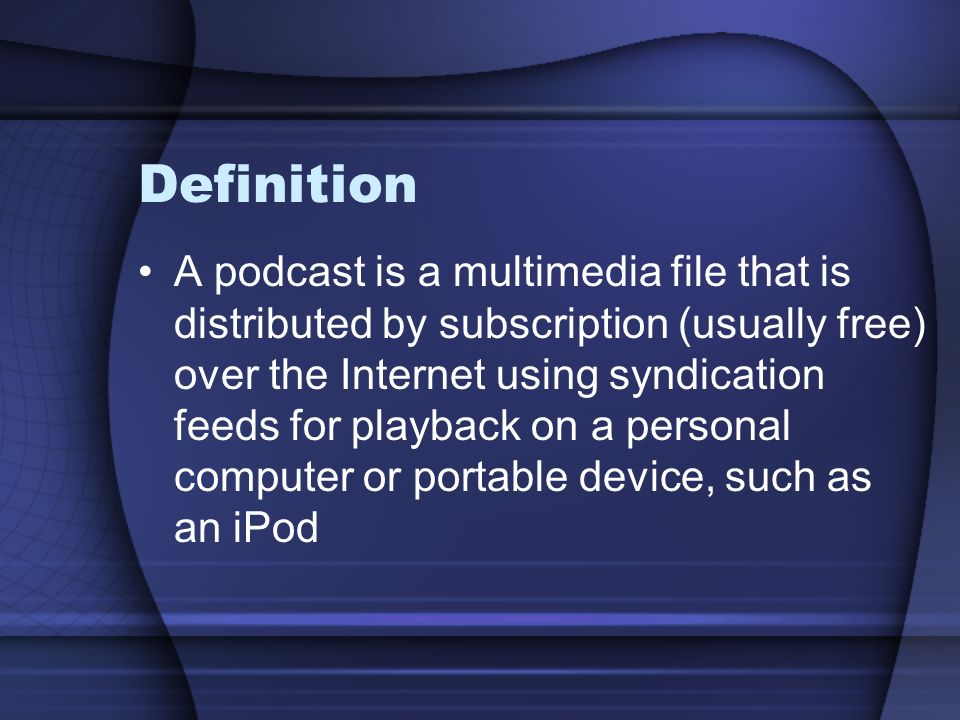 Definition A podcast is a multimedia file that is distributed by subscription (usually free) over the Internet using syndication feeds for playback on a personal computer or portable device, such as an iPod