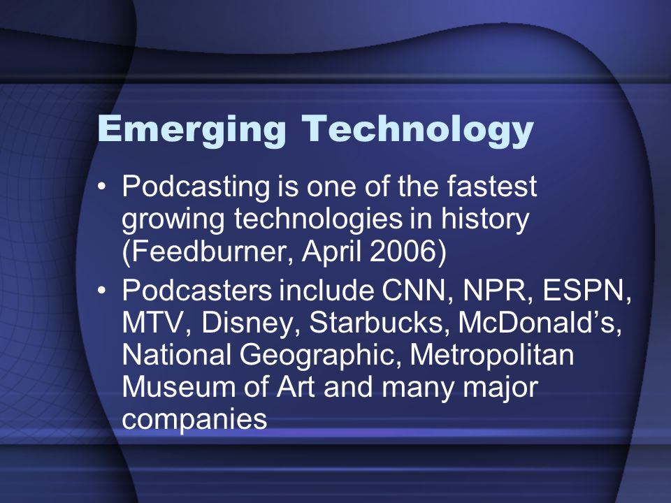 Emerging Technology Podcasting is one of the fastest growing technologies in history (Feedburner, April 2006) Podcasters include CNN, NPR, ESPN, MTV, Disney, Starbucks, McDonald's, National Geographic, Metropolitan Museum of Art and many major companies