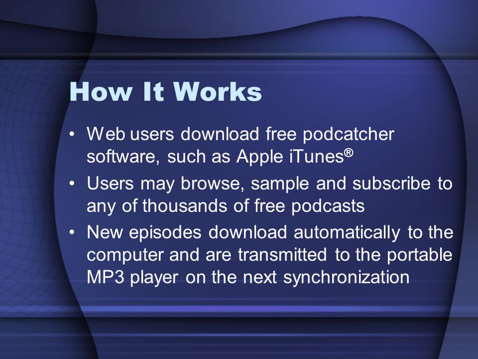 How It Works Web users download free podcatcher software, such as Apple iTunes ® Users may browse, sample and subscribe to any of thousands of free podcasts New episodes download automatically to the computer and are transmitted to the portable MP3 player on the next synchronization