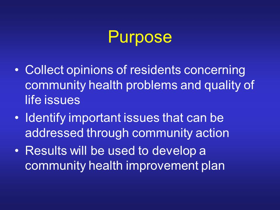 Purpose Collect opinions of residents concerning community health problems and quality of life issues Identify important issues that can be addressed through community action Results will be used to develop a community health improvement plan