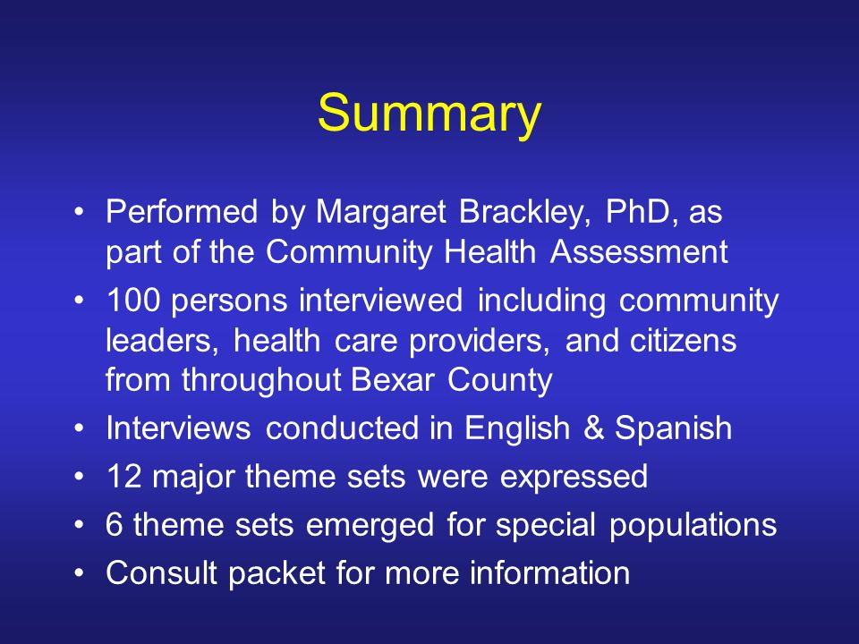 Summary Performed by Margaret Brackley, PhD, as part of the Community Health Assessment 100 persons interviewed including community leaders, health care providers, and citizens from throughout Bexar County Interviews conducted in English & Spanish 12 major theme sets were expressed 6 theme sets emerged for special populations Consult packet for more information