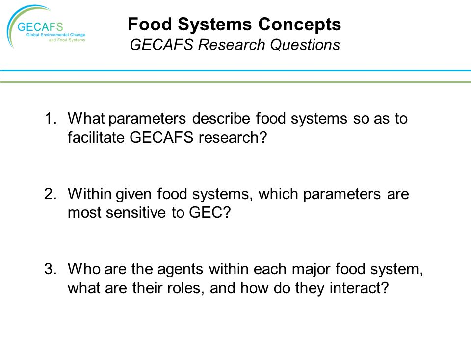 Food Systems Concepts GECAFS Research Questions 1.What parameters describe food systems so as to facilitate GECAFS research.