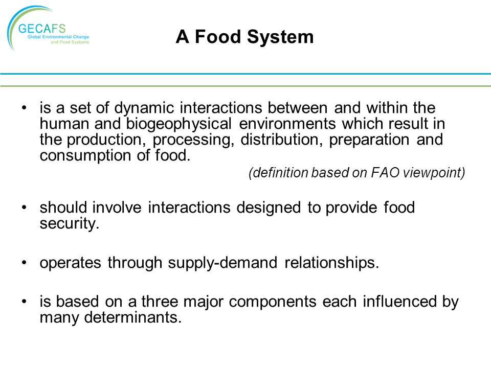 A Food System is a set of dynamic interactions between and within the human and biogeophysical environments which result in the production, processing, distribution, preparation and consumption of food.