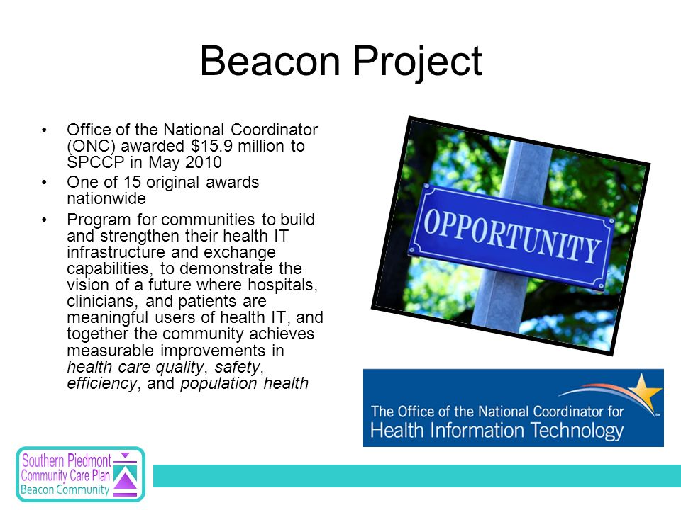 Beacon Project Office of the National Coordinator (ONC) awarded $15.9 million to SPCCP in May 2010 One of 15 original awards nationwide Program for communities to build and strengthen their health IT infrastructure and exchange capabilities, to demonstrate the vision of a future where hospitals, clinicians, and patients are meaningful users of health IT, and together the community achieves measurable improvements in health care quality, safety, efficiency, and population health