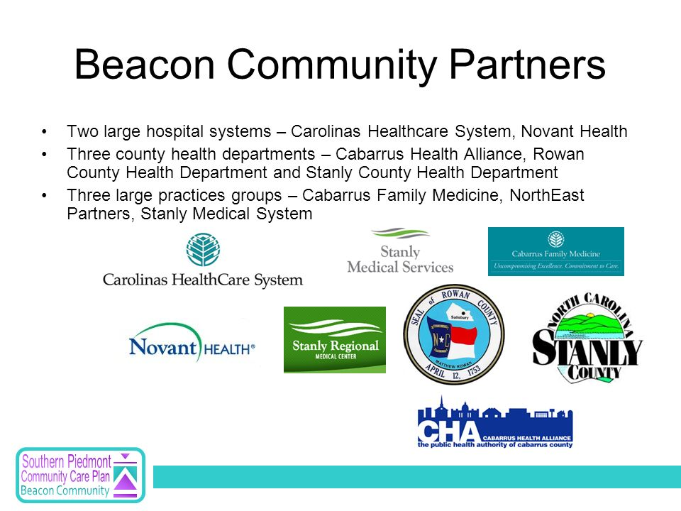 Beacon Community Partners Two large hospital systems – Carolinas Healthcare System, Novant Health Three county health departments – Cabarrus Health Alliance, Rowan County Health Department and Stanly County Health Department Three large practices groups – Cabarrus Family Medicine, NorthEast Partners, Stanly Medical System