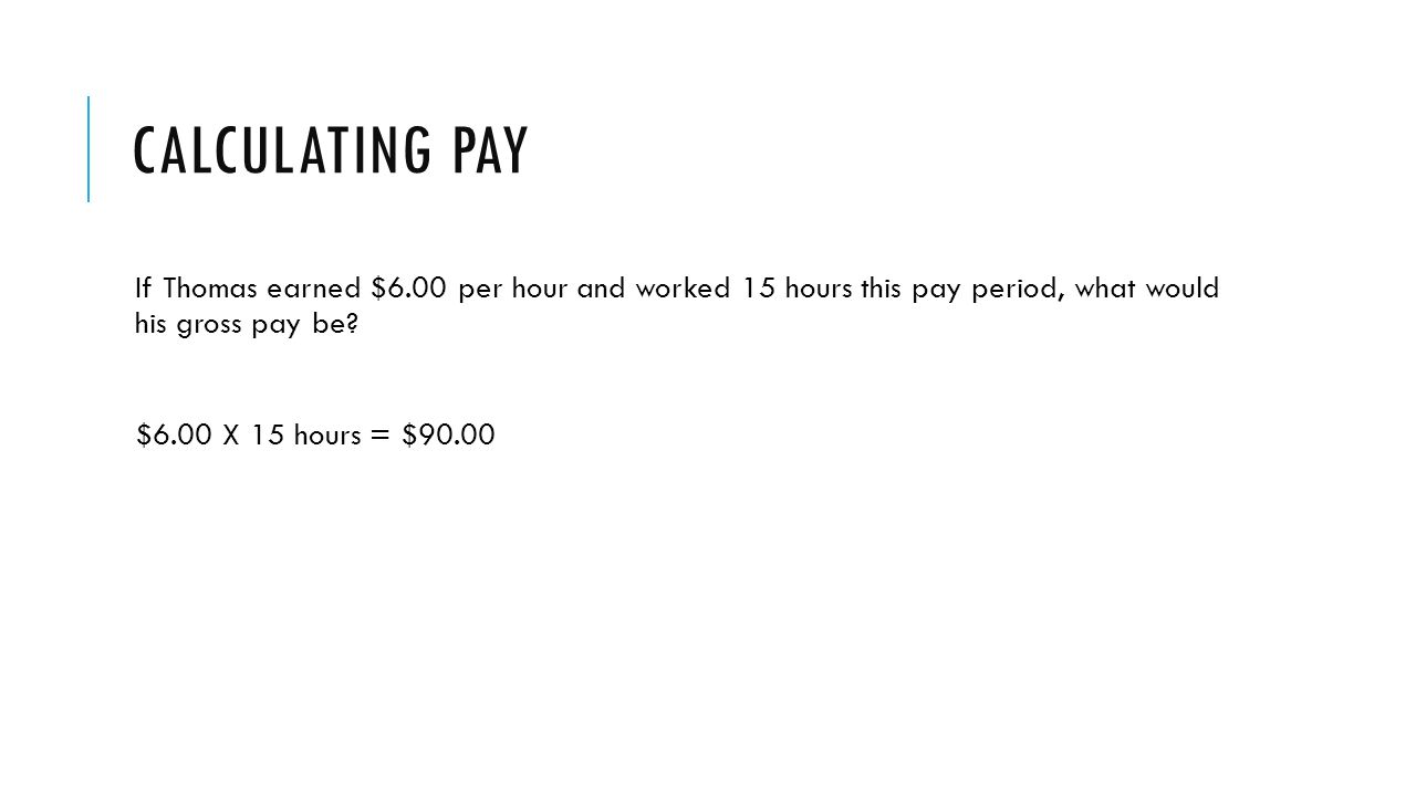 CALCULATING PAY If Thomas earned $6.00 per hour and worked 15 hours this pay period, what would his gross pay be.