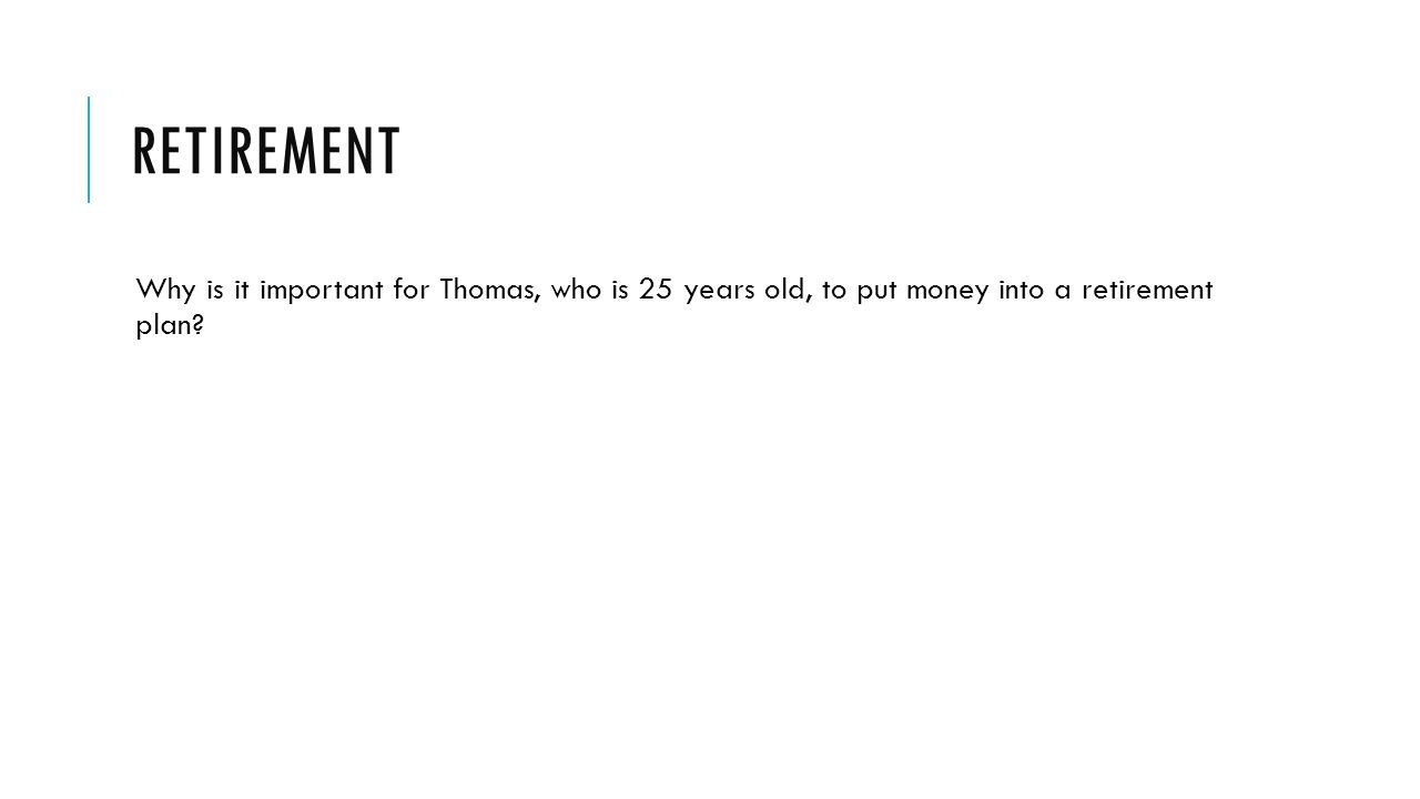 RETIREMENT Why is it important for Thomas, who is 25 years old, to put money into a retirement plan