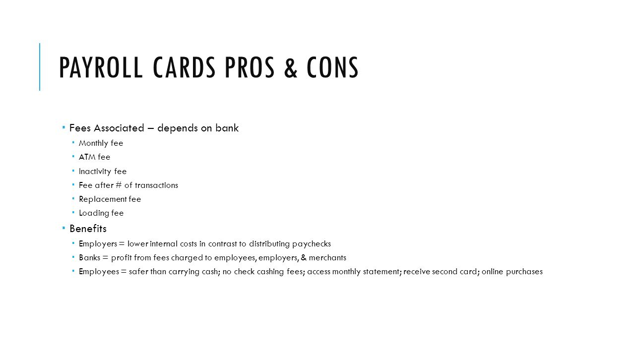 PAYROLL CARDS PROS & CONS  Fees Associated – depends on bank  Monthly fee  ATM fee  Inactivity fee  Fee after # of transactions  Replacement fee  Loading fee  Benefits  Employers = lower internal costs in contrast to distributing paychecks  Banks = profit from fees charged to employees, employers, & merchants  Employees = safer than carrying cash; no check cashing fees; access monthly statement; receive second card; online purchases