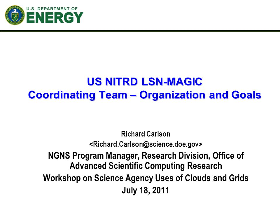 US NITRD LSN-MAGIC Coordinating Team – Organization and Goals Richard Carlson NGNS Program Manager, Research Division, Office of Advanced Scientific Computing Research Workshop on Science Agency Uses of Clouds and Grids July 18, 2011