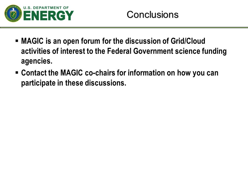 Conclusions  MAGIC is an open forum for the discussion of Grid/Cloud activities of interest to the Federal Government science funding agencies.