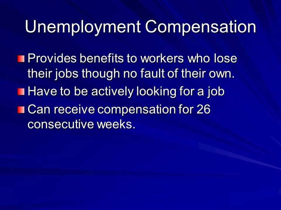 Unemployment Compensation Provides benefits to workers who lose their jobs though no fault of their own.