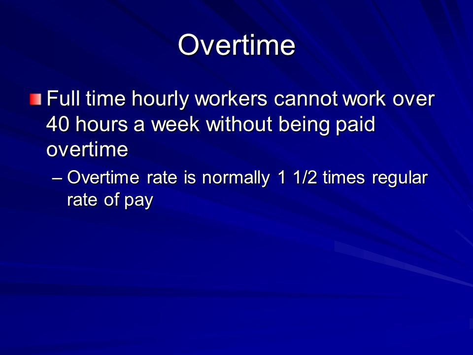 Overtime Full time hourly workers cannot work over 40 hours a week without being paid overtime –Overtime rate is normally 1 1/2 times regular rate of pay