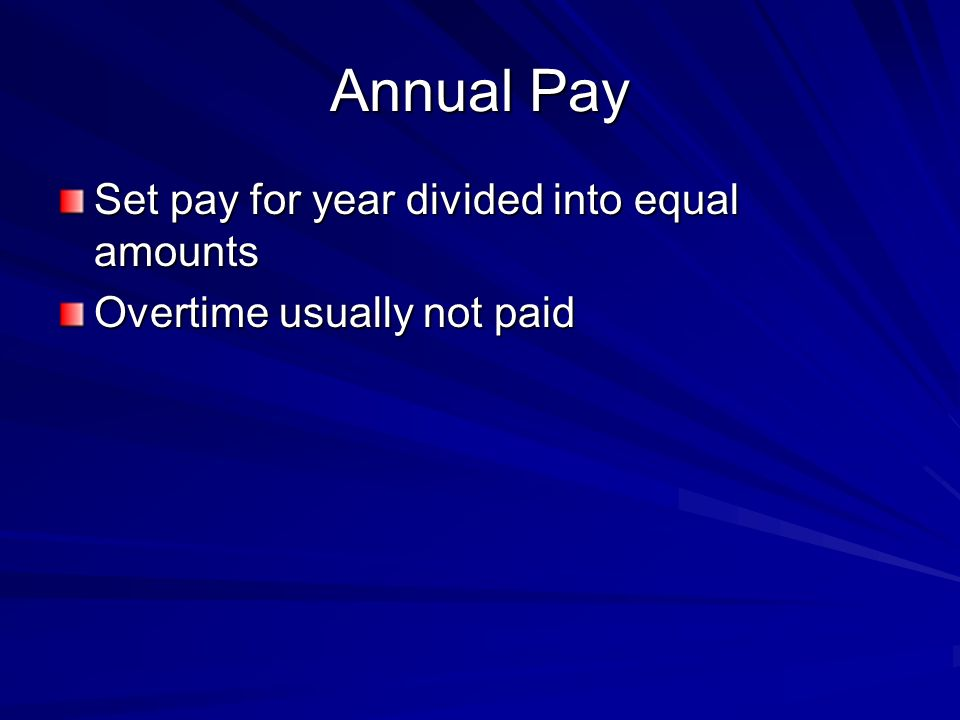 Annual Pay Set pay for year divided into equal amounts Overtime usually not paid