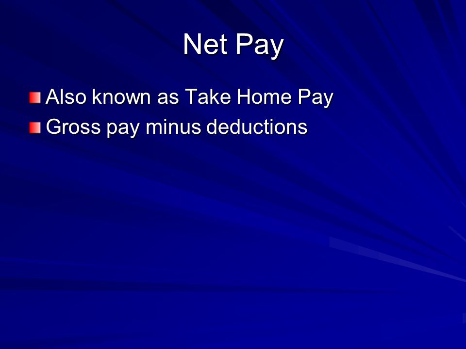 Net Pay Also known as Take Home Pay Gross pay minus deductions
