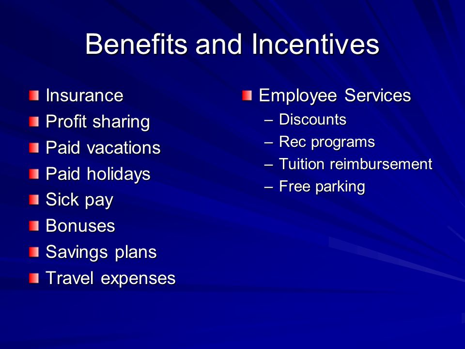 Benefits and Incentives Insurance Profit sharing Paid vacations Paid holidays Sick pay Bonuses Savings plans Travel expenses Employee Services –Discounts –Rec programs –Tuition reimbursement –Free parking