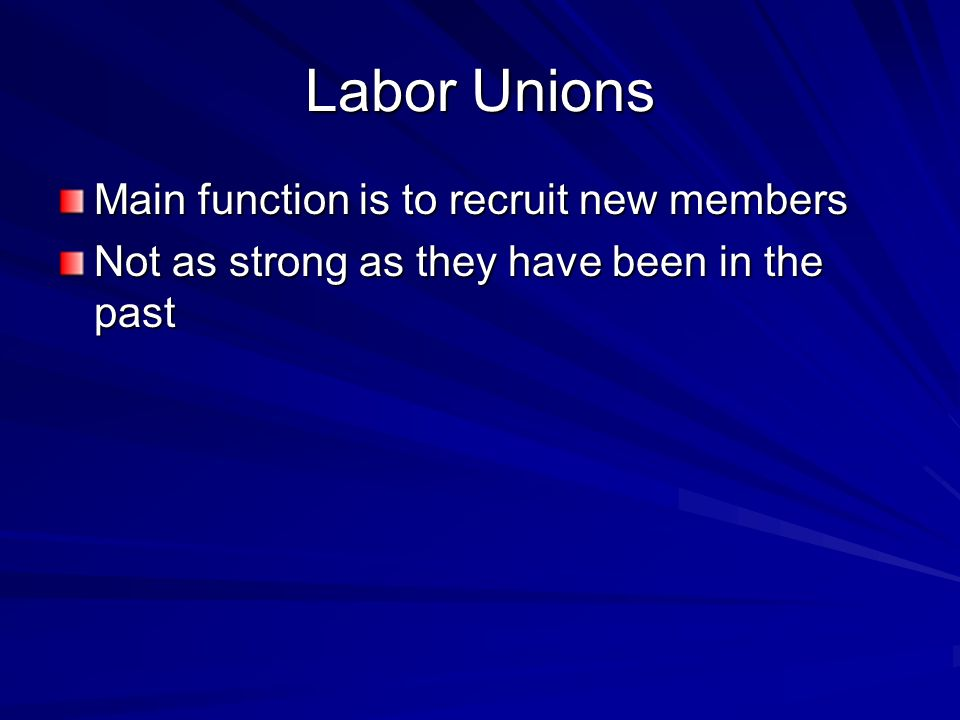 Labor Unions Main function is to recruit new members Not as strong as they have been in the past