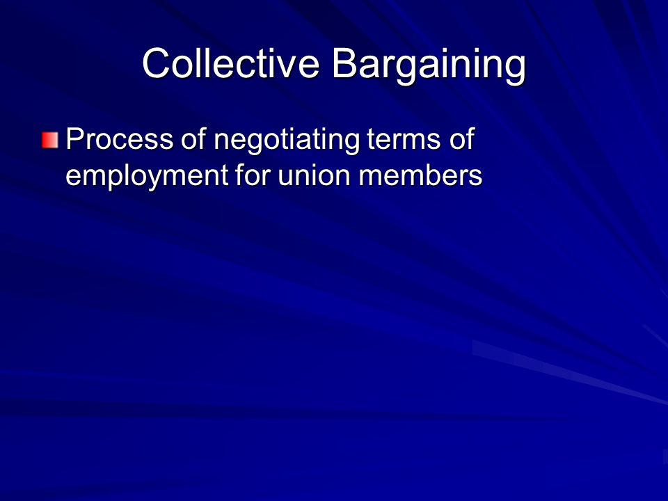 Collective Bargaining Process of negotiating terms of employment for union members