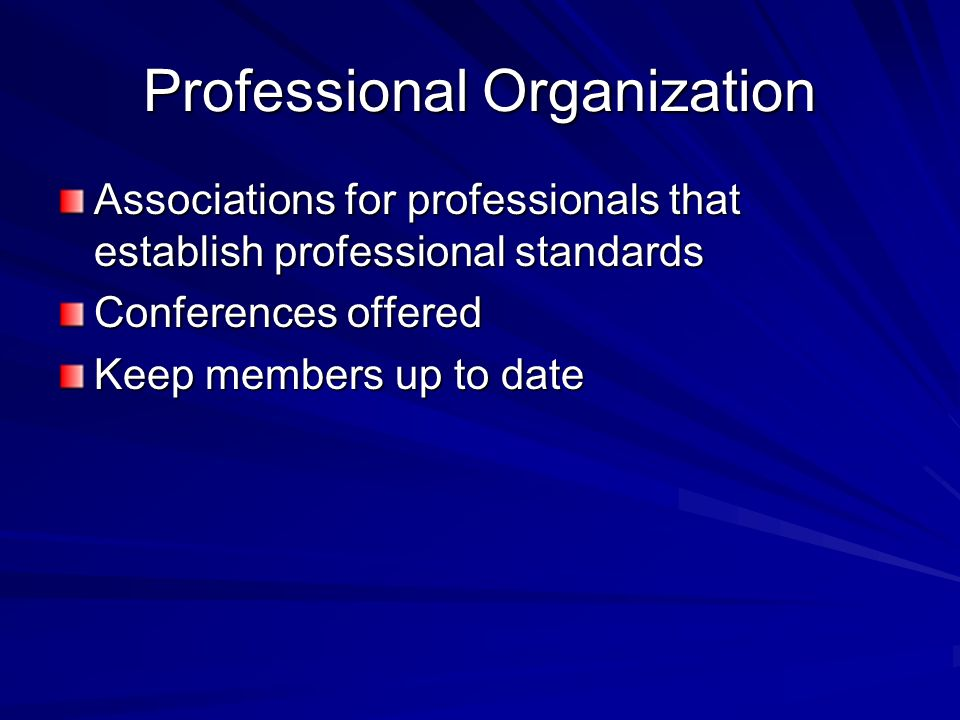 Professional Organization Associations for professionals that establish professional standards Conferences offered Keep members up to date