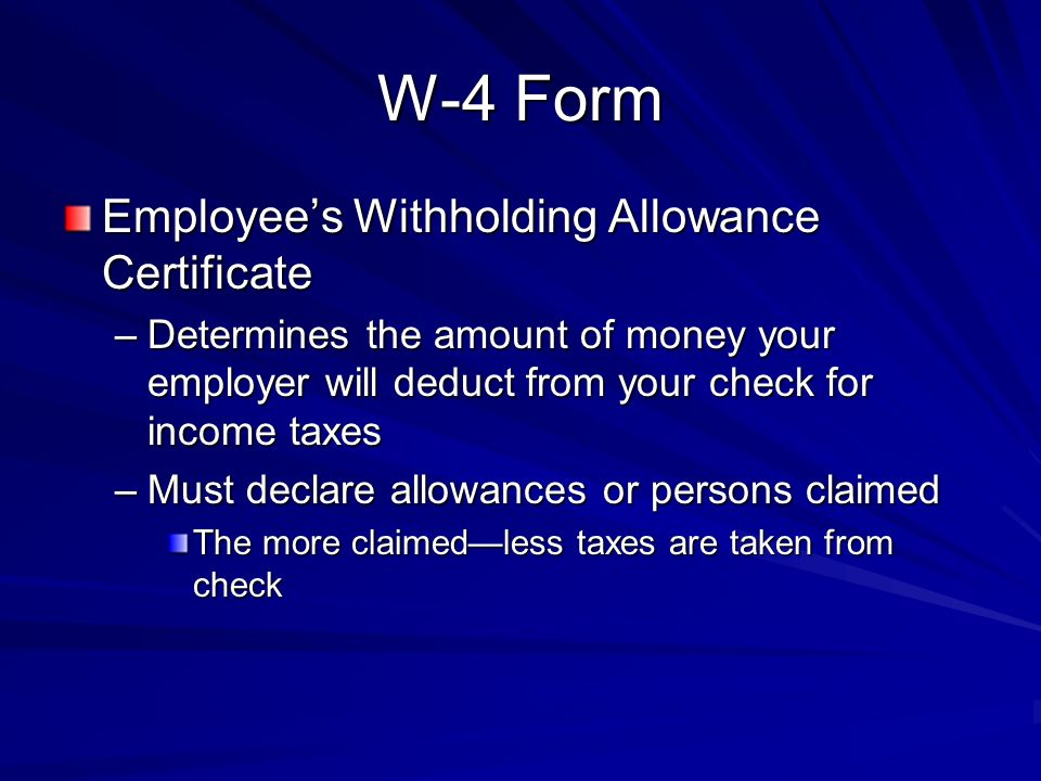 W-4 Form Employee's Withholding Allowance Certificate –Determines the amount of money your employer will deduct from your check for income taxes –Must declare allowances or persons claimed The more claimed—less taxes are taken from check